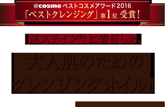 @cosmeベストコスメアワード2016「ベストクレンジング」第1位受賞!「肌ステイン※」に着目した、大人肌のためのクレンジングオイル! ※肌表面の古い角質や不要な汚れ