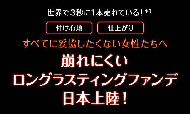 世界で3秒に1本売れている!(*1)付け心地 仕上がり すべてに妥協したくない女性たちへ 崩れにくいロングラスティングファンデ日本上陸!