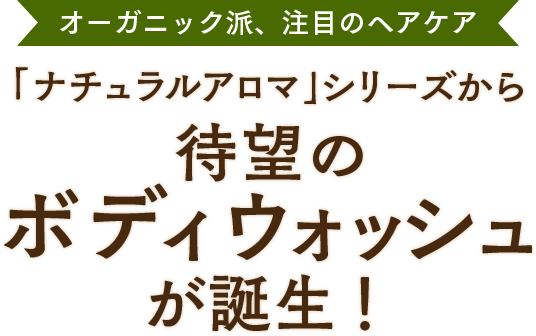 オーガニック派、注目のヘアケア 「ナチュラルアロマ」シリーズから待望のボディウォッシュが誕生!