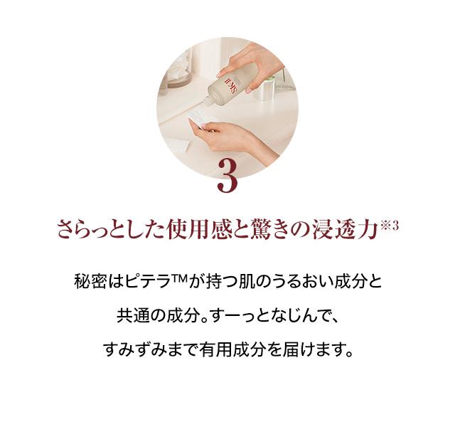 3. さらっとした使用感と驚きの浸透力※3:秘密はピテラTMが持つ肌のうるおい成分と共通の成分。すーっとなじんで、すみずみまで有用成分を届けます。