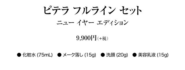ピテラ フルライン セット ニュー イヤー エディション 9,900円(+税) ● 化粧水(75mL) ● メーク落し(15g)  ● 洗顔(20g) ● 美容乳液(15g)