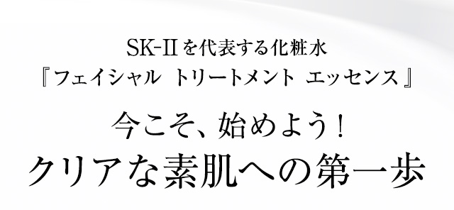 SK-IIを代表する化粧水『フェイシャル トリートメント エッセンス』今こそ、始めよう! クリアな素肌への第一歩