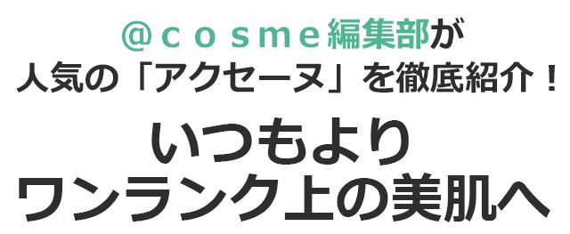 @cosme編集部が人気の「アクセーヌ」を徹底紹介! いつもよりワンランク上の美肌へ