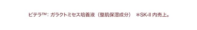 ピテラTM:ガラクトミセス培養液(整肌保湿成分) *SK-II内売上。