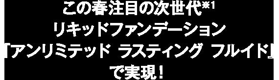 この春注目の次世代※1リキッドファンデーション『アンリミテッド ラスティング フルイド』で実現!