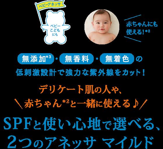 ベビーアネッサ:ベビー、こどもにも。赤ちゃんにも使える!*2 無添加*3・無香料・無着色の低刺激設計で強力な紫外線をカット! \デリケート肌の人や、赤ちゃん*2と一緒に使える♪/ SPFと使い心地で選べる、2つのアネッサ マイルド