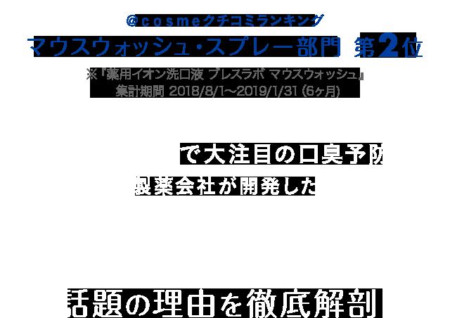 @cosmeクチコミランキング マウスウォッシュ・スプレー部門 第2位 ※『薬用イオン洗口液 ブレスラボ マウスウォッシュ』集計期間 2018/8/1〜2019/1/31(6ヶ月) @cosmeで大注目の口臭予防/製薬会社が開発した「ブレスラボ」話題の理由を徹底解剖!