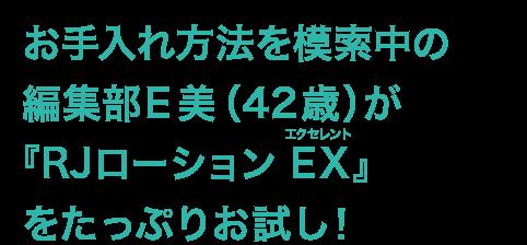 お手入れ方法を模索中の編集部E美(42歳)が『RJローション EX(エクセレント)』をたっぷりお試し!