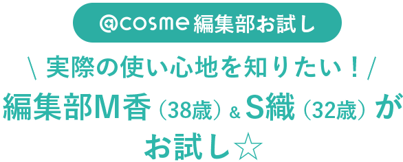 @cosme編集部お試し 実際の使い心地を知りたい!編集部M香(38歳)&S織(32歳)がお試し☆