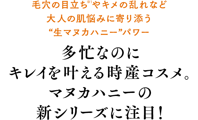 """毛穴の目立ち※1やキメの乱れなど大人の肌悩みに寄り添う""""生マヌカハニー""""パワー 多忙なのにキレイを叶える時産コスメ。マヌカハニーの新シリーズに注目!"""