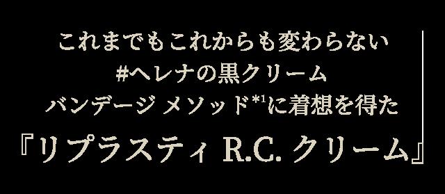 これまでもこれからも変わらない#ヘレナの黒クリーム バンデージ メソッド*1に着想を得た『リプラスティ R.C. クリーム』