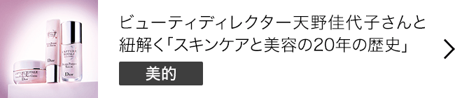 ビューティディレクター天野佳代子さんと紐解く「スキンケアと美容の20年の歴史」 [美的]